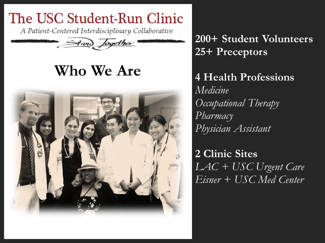 Who We Are 200+ Student Volunteers 25+ Preceptors 4 Health Professions Medicine Occupational Therapy Pharmacy Physician Assistant 2 Clinic Sites LAC +