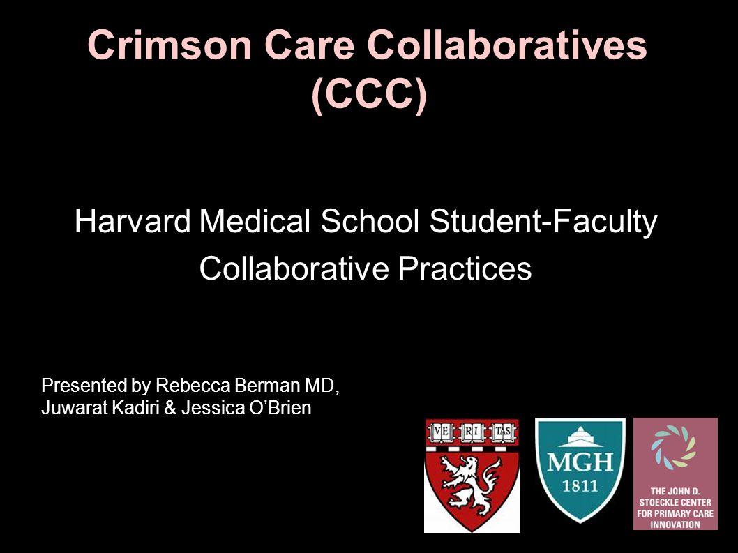 Crimson Care Collaboratives (CCC) Harvard Medical School Student-Faculty Collaborative Practices Presented by Rebecca Berman MD, Juwarat Kadiri & Jess