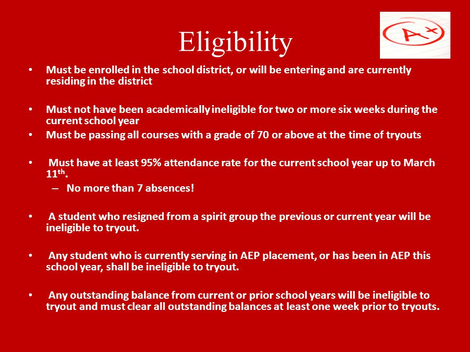 Eligibility Must be enrolled in the school district, or will be entering and are currently residing in the district Must not have been academically ineligible for two or more six weeks during the current school year Must be passing all courses with a grade of 70 or above at the time of tryouts Must have at least 95% attendance rate for the current school year up to March 11 th.