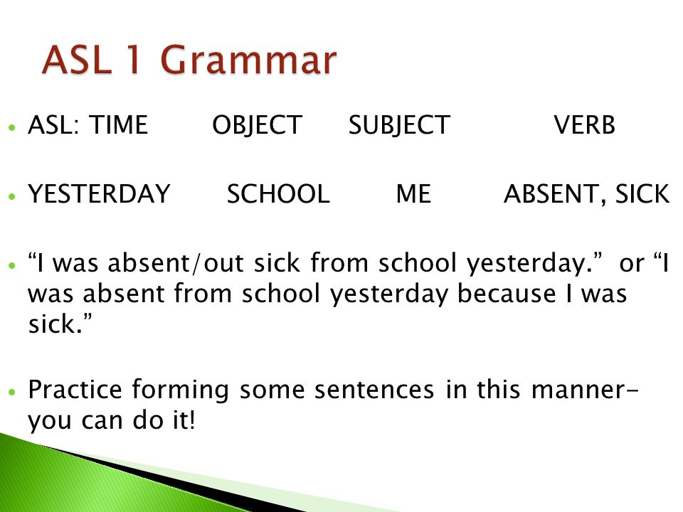 ASL: TIMEOBJECTSUBJECTVERB YESTERDAY SCHOOL ME ABSENT, SICK I was absent/out sick from school yesterday.