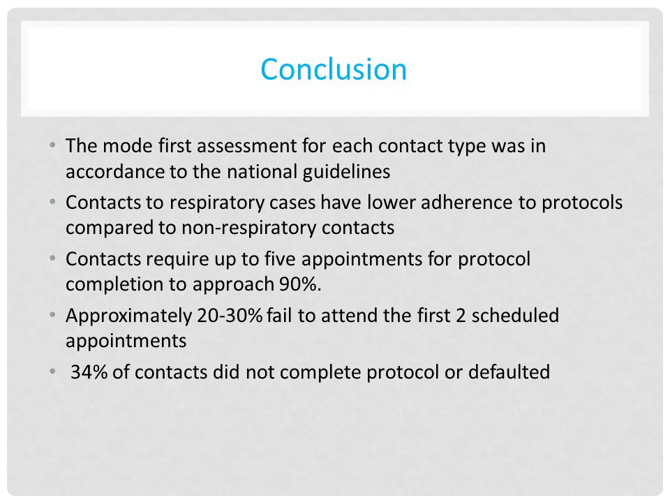 Conclusion The mode first assessment for each contact type was in accordance to the national guidelines Contacts to respiratory cases have lower adherence to protocols compared to non-respiratory contacts Contacts require up to five appointments for protocol completion to approach 90%.