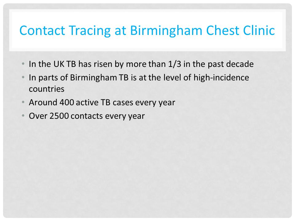 Contact Tracing at Birmingham Chest Clinic In the UK TB has risen by more than 1/3 in the past decade In parts of Birmingham TB is at the level of high-incidence countries Around 400 active TB cases every year Over 2500 contacts every year