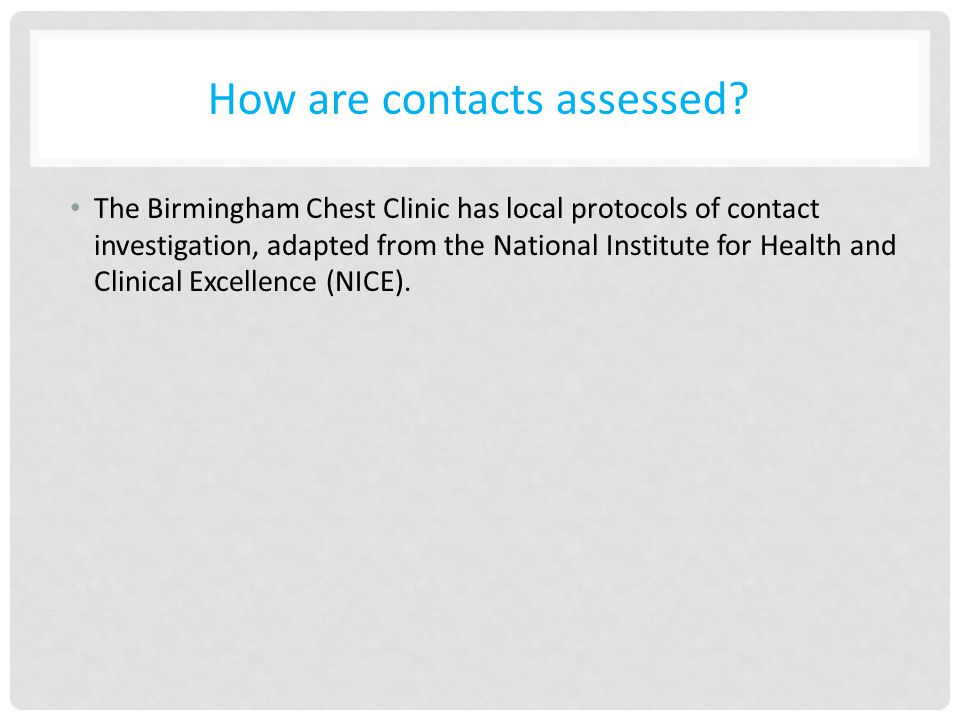 How are contacts assessed? The Birmingham Chest Clinic has local protocols of contact investigation, adapted from the National Institute for Health an