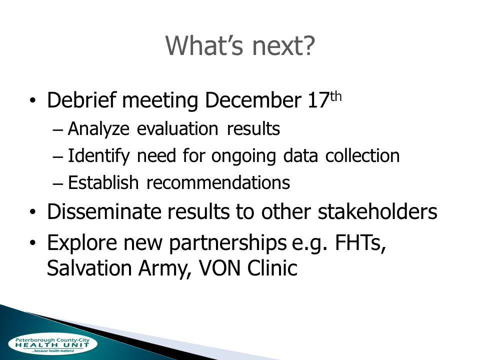 Whats next? Debrief meeting December 17 th – Analyze evaluation results – Identify need for ongoing data collection – Establish recommendations Dissem
