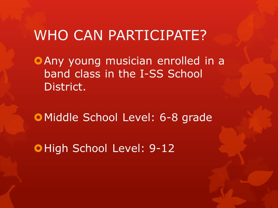 WHO CAN PARTICIPATE. Any young musician enrolled in a band class in the I-SS School District.