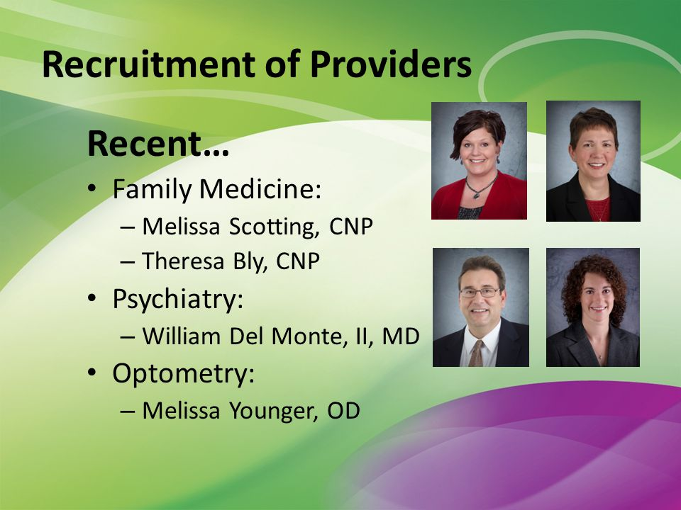 Recent… Family Medicine: – Melissa Scotting, CNP – Theresa Bly, CNP Psychiatry: – William Del Monte, II, MD Optometry: – Melissa Younger, OD Recruitment of Providers