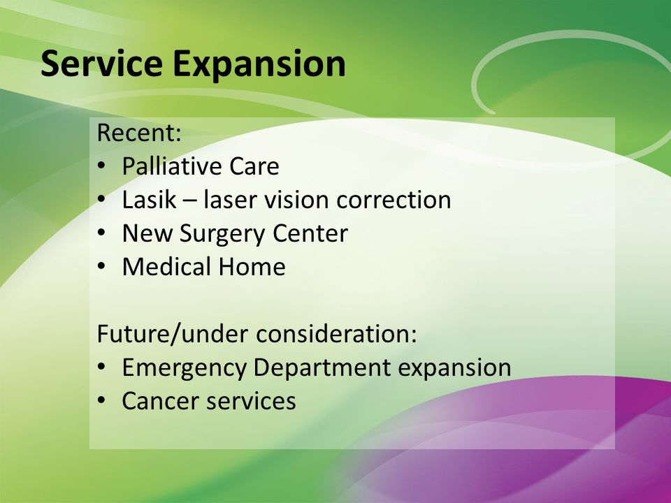Service Expansion Recent: Palliative Care Lasik – laser vision correction New Surgery Center Medical Home Future/under consideration: Emergency Department expansion Cancer services