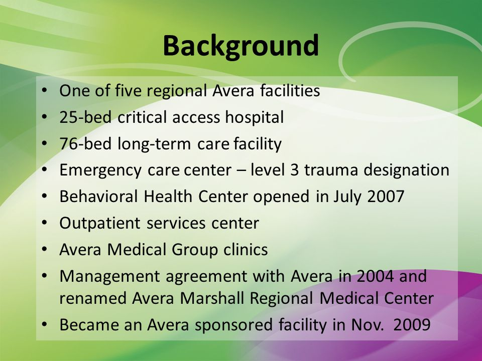 Background One of five regional Avera facilities 25-bed critical access hospital 76-bed long-term care facility Emergency care center – level 3 trauma designation Behavioral Health Center opened in July 2007 Outpatient services center Avera Medical Group clinics Management agreement with Avera in 2004 and renamed Avera Marshall Regional Medical Center Became an Avera sponsored facility in Nov.