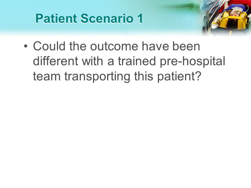 Patient Scenario 1 Could the outcome have been different with a trained pre-hospital team transporting this patient?