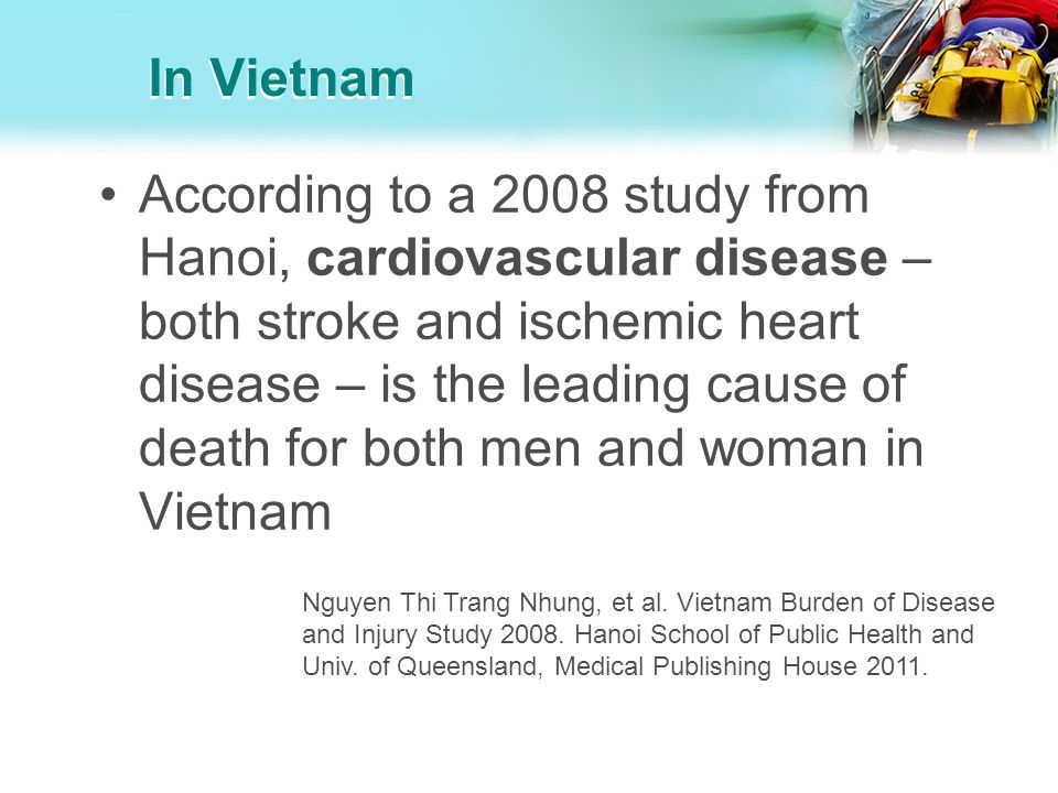 In Vietnam According to a 2008 study from Hanoi, cardiovascular disease – both stroke and ischemic heart disease – is the leading cause of death for b