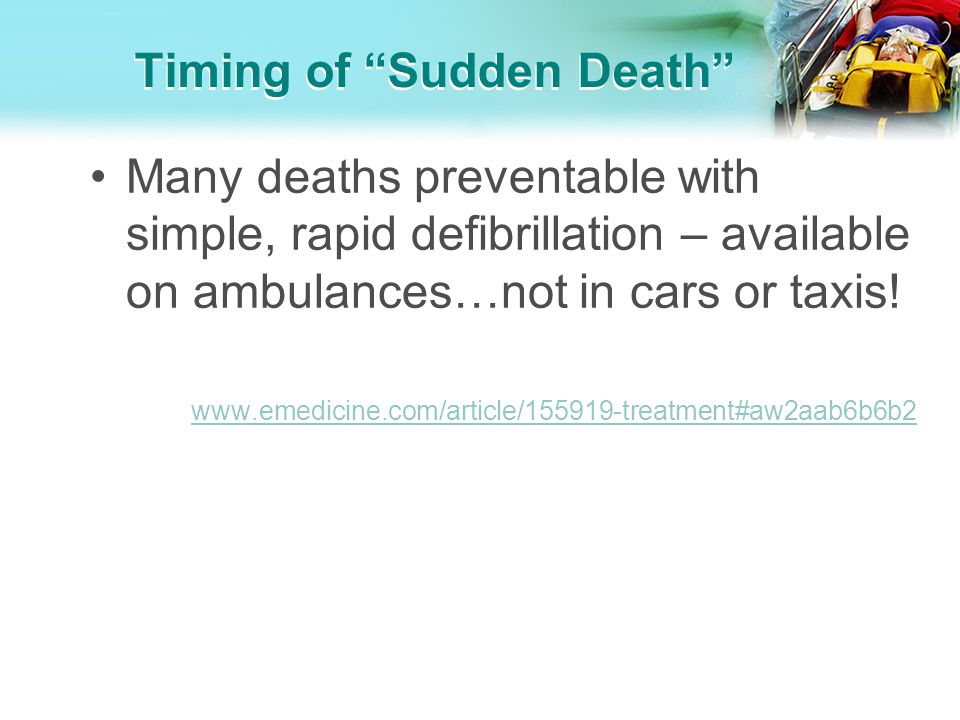 Timing of Sudden Death Many deaths preventable with simple, rapid defibrillation – available on ambulances…not in cars or taxis! www.emedicine.com/art