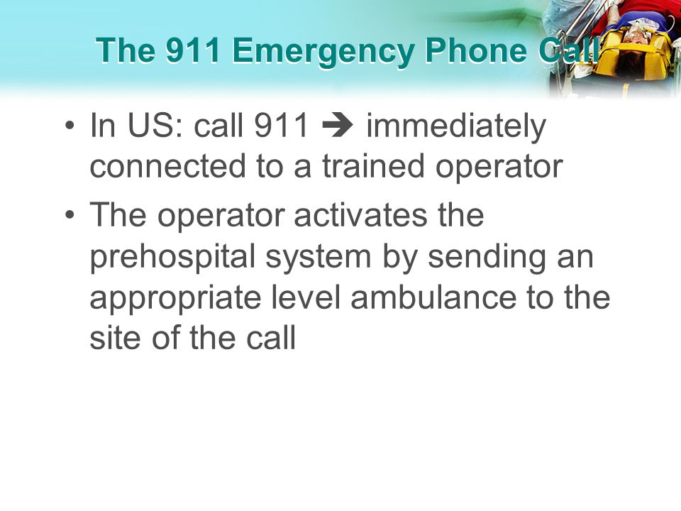 The 911 Emergency Phone Call In US: call 911 immediately connected to a trained operator The operator activates the prehospital system by sending an a