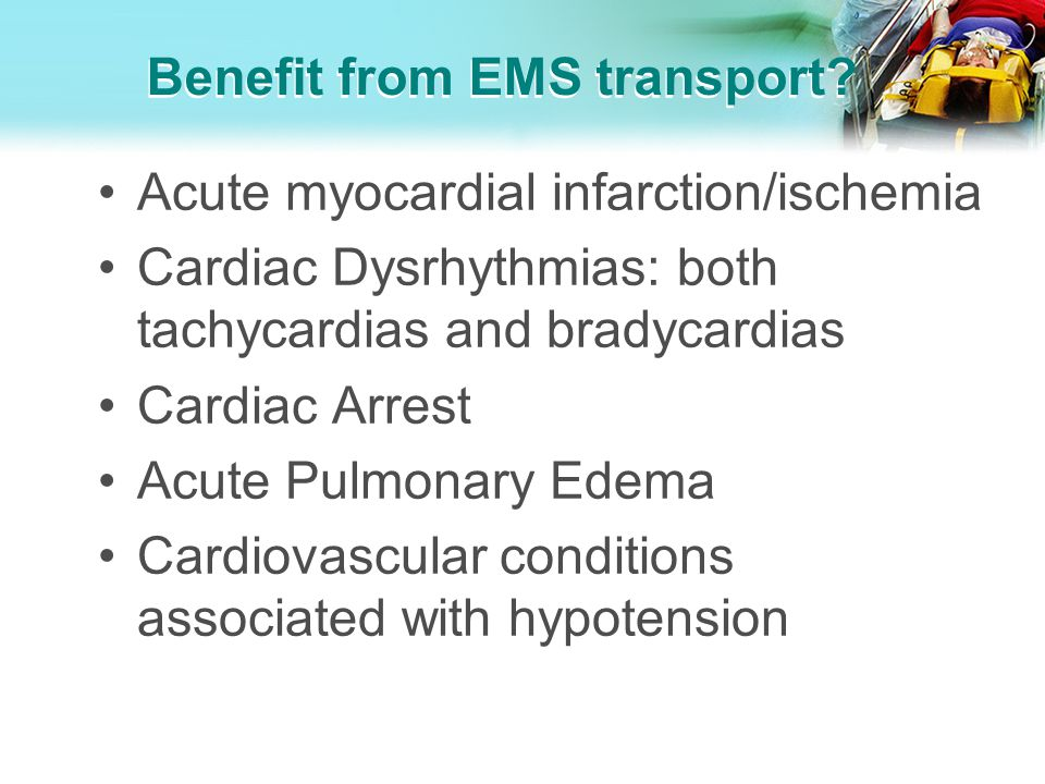 Benefit from EMS transport? Acute myocardial infarction/ischemia Cardiac Dysrhythmias: both tachycardias and bradycardias Cardiac Arrest Acute Pulmona