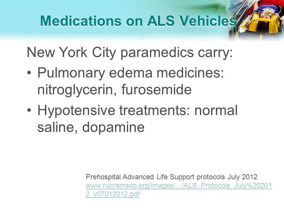 Medications on ALS Vehicles New York City paramedics carry: Pulmonary edema medicines: nitroglycerin, furosemide Hypotensive treatments: normal saline