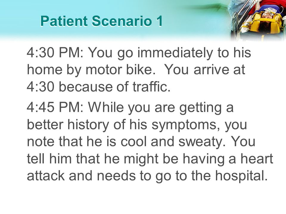 Patient Scenario 1 4:30 PM: You go immediately to his home by motor bike. You arrive at 4:30 because of traffic. 4:45 PM: While you are getting a bett