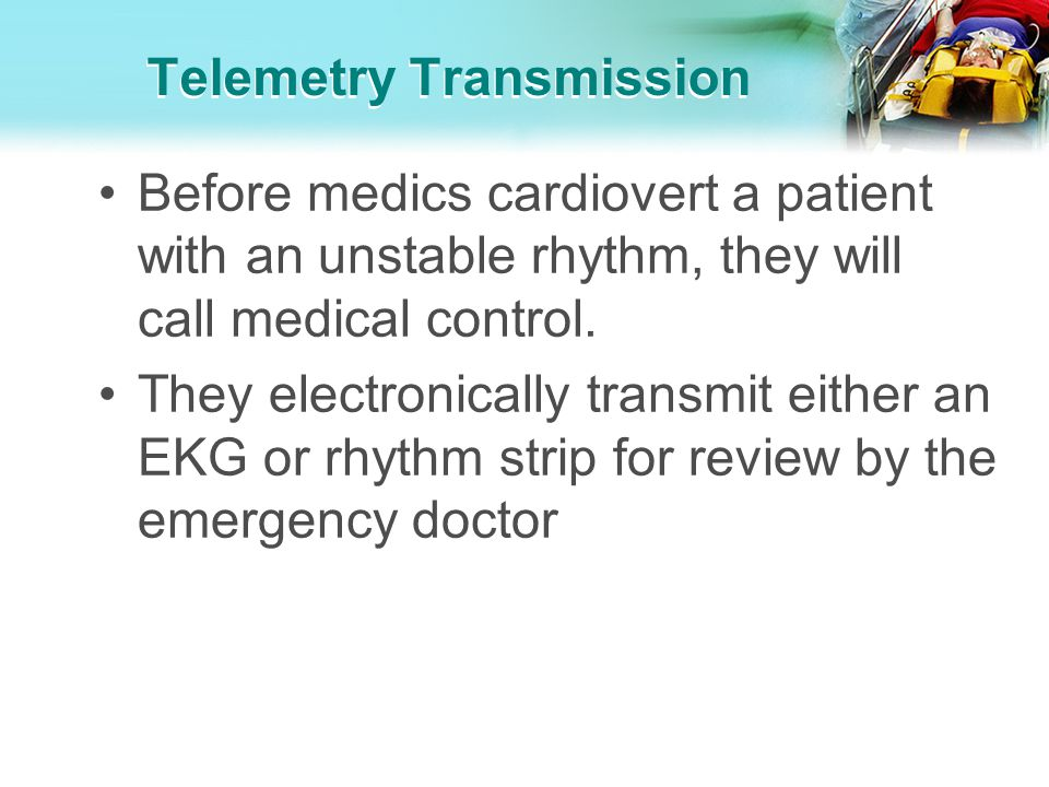 Telemetry Transmission Before medics cardiovert a patient with an unstable rhythm, they will call medical control. They electronically transmit either