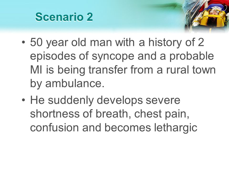 Scenario 2 50 year old man with a history of 2 episodes of syncope and a probable MI is being transfer from a rural town by ambulance. He suddenly dev