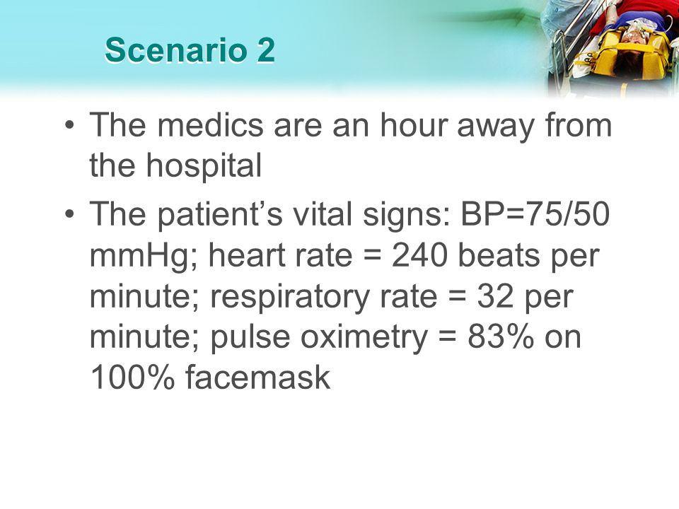 Scenario 2 The medics are an hour away from the hospital The patients vital signs: BP=75/50 mmHg; heart rate = 240 beats per minute; respiratory rate