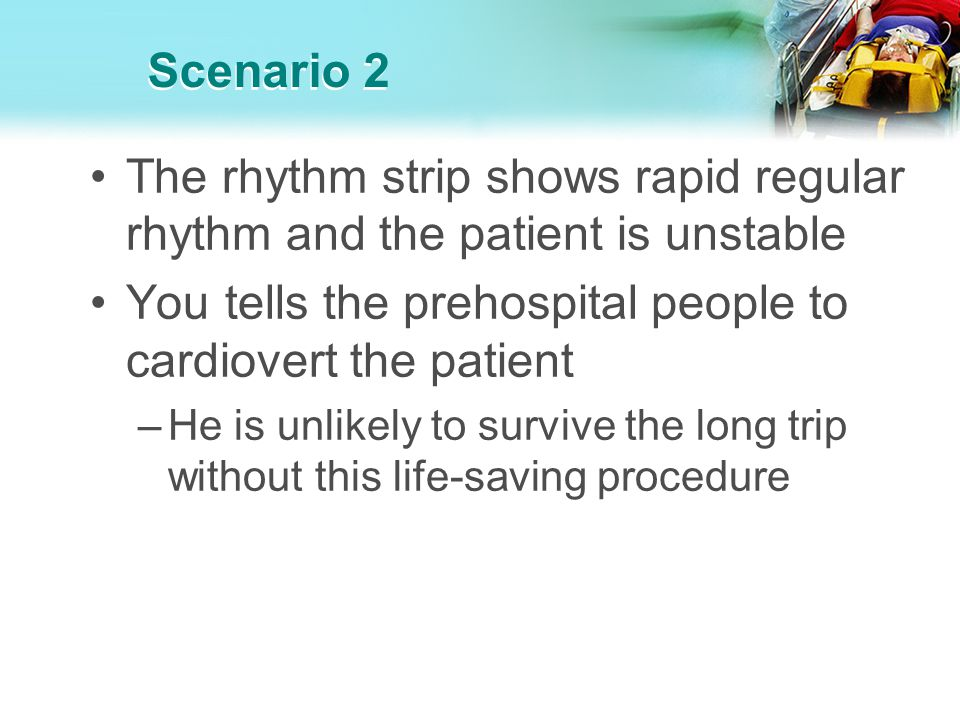 Scenario 2 The rhythm strip shows rapid regular rhythm and the patient is unstable You tells the prehospital people to cardiovert the patient –He is u