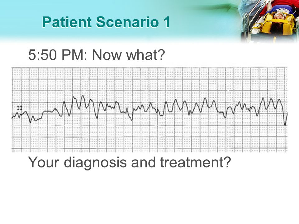 Patient Scenario 1 6:00 PM: You diagnose ventricular fibrillation and want the doctors to defibrillate your friends father.