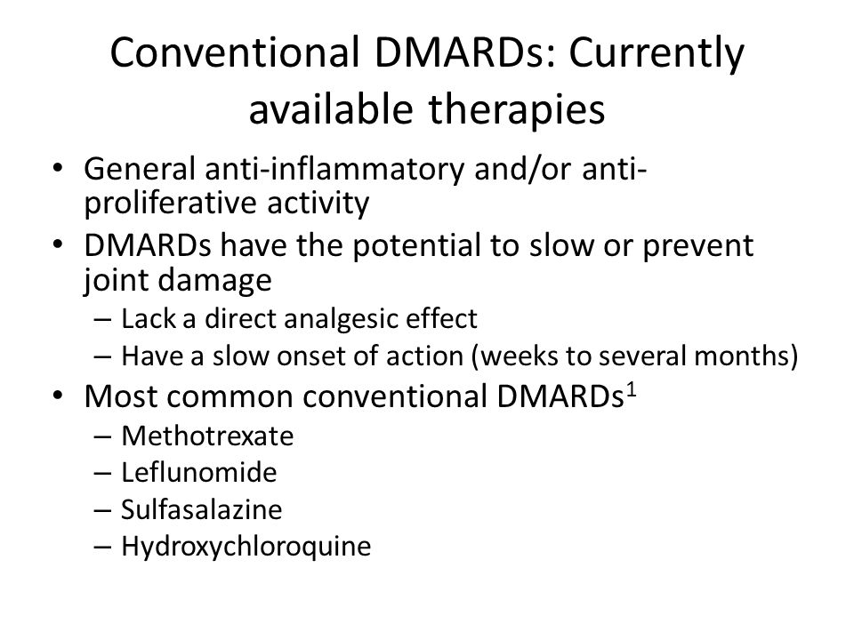 Conventional DMARDs: Currently available therapies General anti-inflammatory and/or anti- proliferative activity DMARDs have the potential to slow or prevent joint damage – Lack a direct analgesic effect – Have a slow onset of action (weeks to several months) Most common conventional DMARDs 1 – Methotrexate – Leflunomide – Sulfasalazine – Hydroxychloroquine