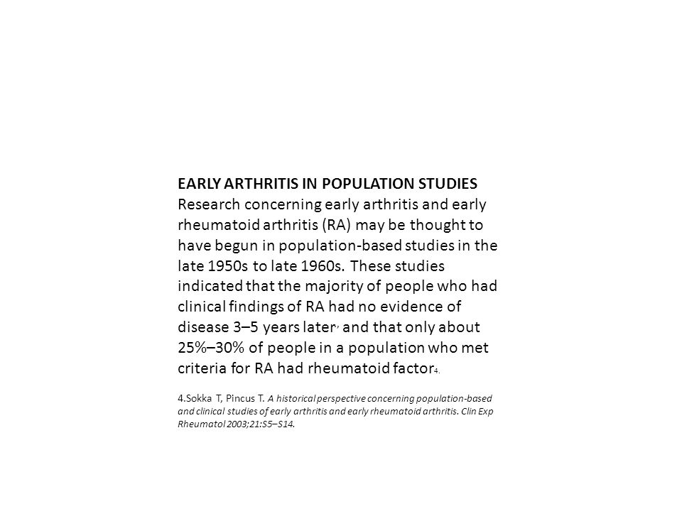 EARLY ARTHRITIS IN POPULATION STUDIES Research concerning early arthritis and early rheumatoid arthritis (RA) may be thought to have begun in population-based studies in the late 1950s to late 1960s.