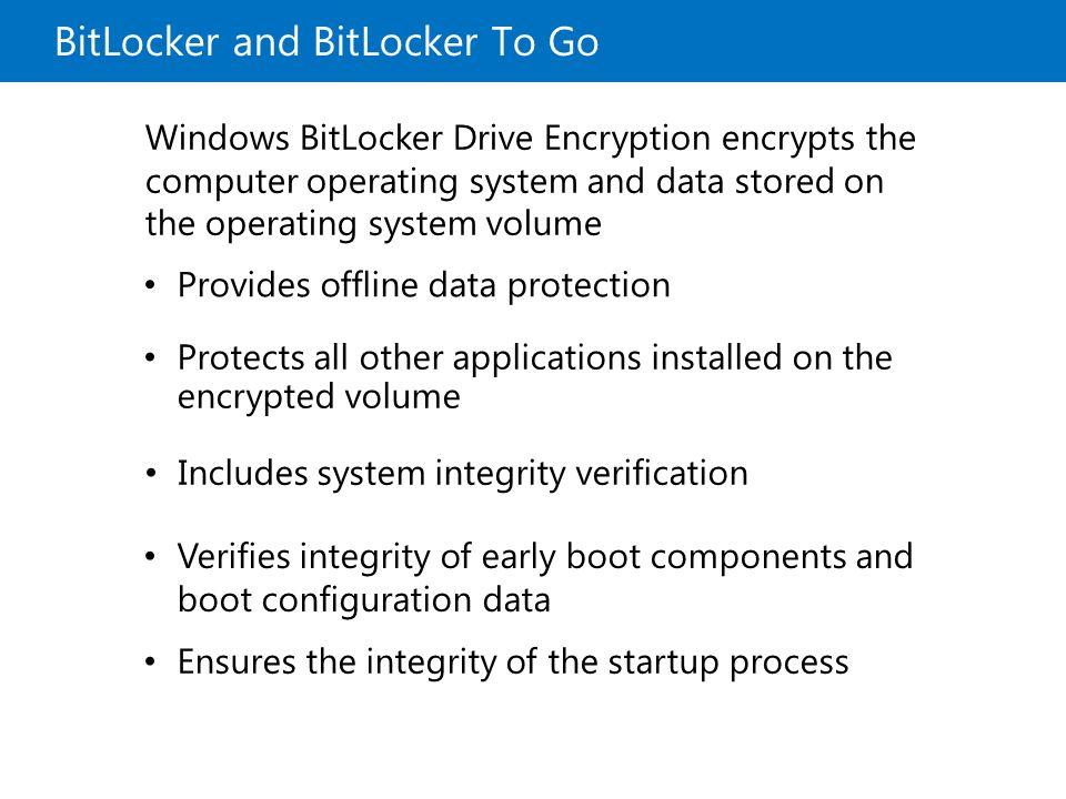 BitLocker and BitLocker To Go Windows BitLocker Drive Encryption encrypts the computer operating system and data stored on the operating system volume