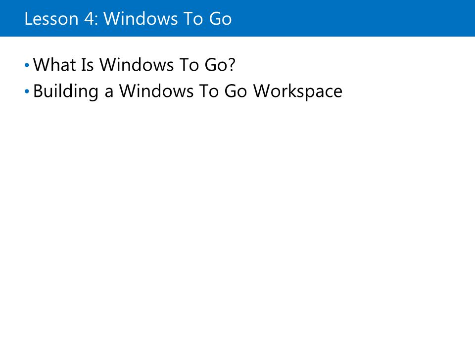 Lesson 4: Windows To Go What Is Windows To Go? Building a Windows To Go Workspace