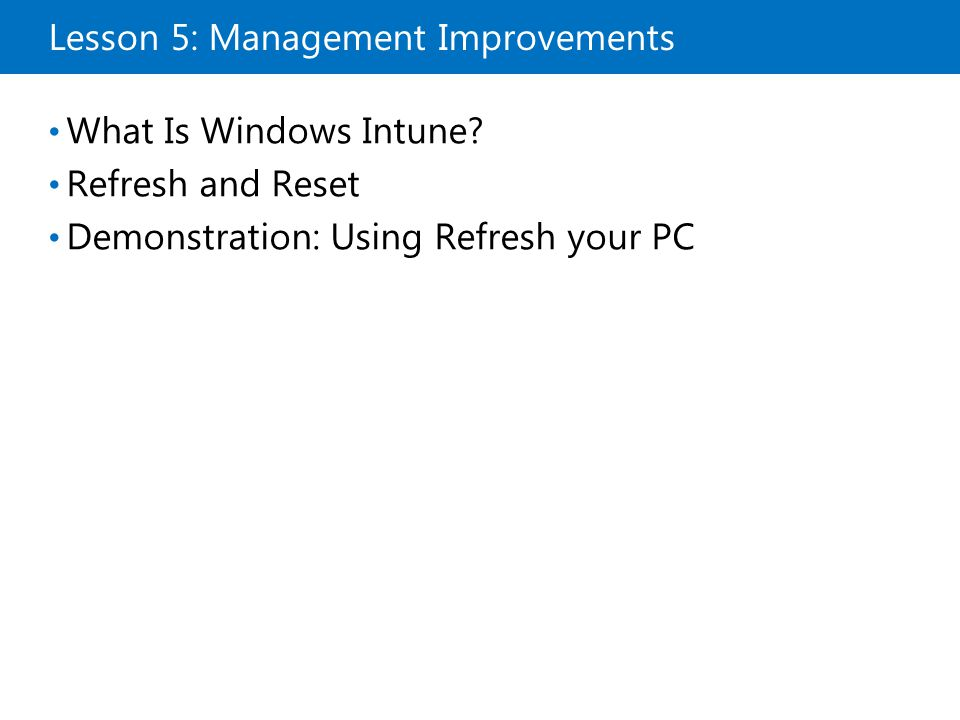 Lesson 5: Management Improvements What Is Windows Intune? Refresh and Reset Demonstration: Using Refresh your PC