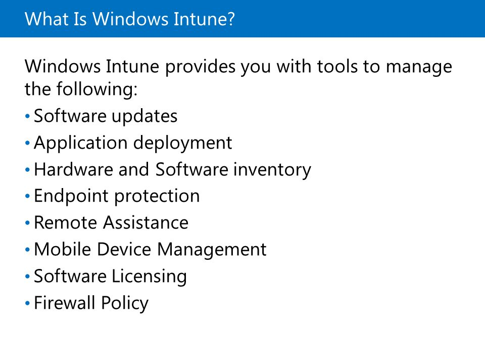 What Is Windows Intune? Windows Intune provides you with tools to manage the following: Software updates Application deployment Hardware and Software