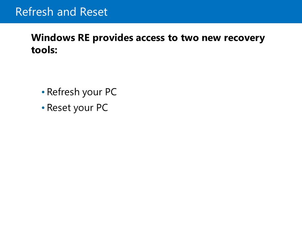 Refresh and Reset Refresh your PC Reset your PC Windows RE provides access to two new recovery tools: