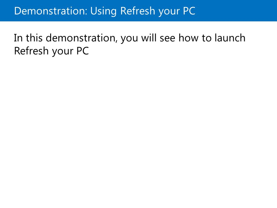 Demonstration: Using Refresh your PC In this demonstration, you will see how to launch Refresh your PC