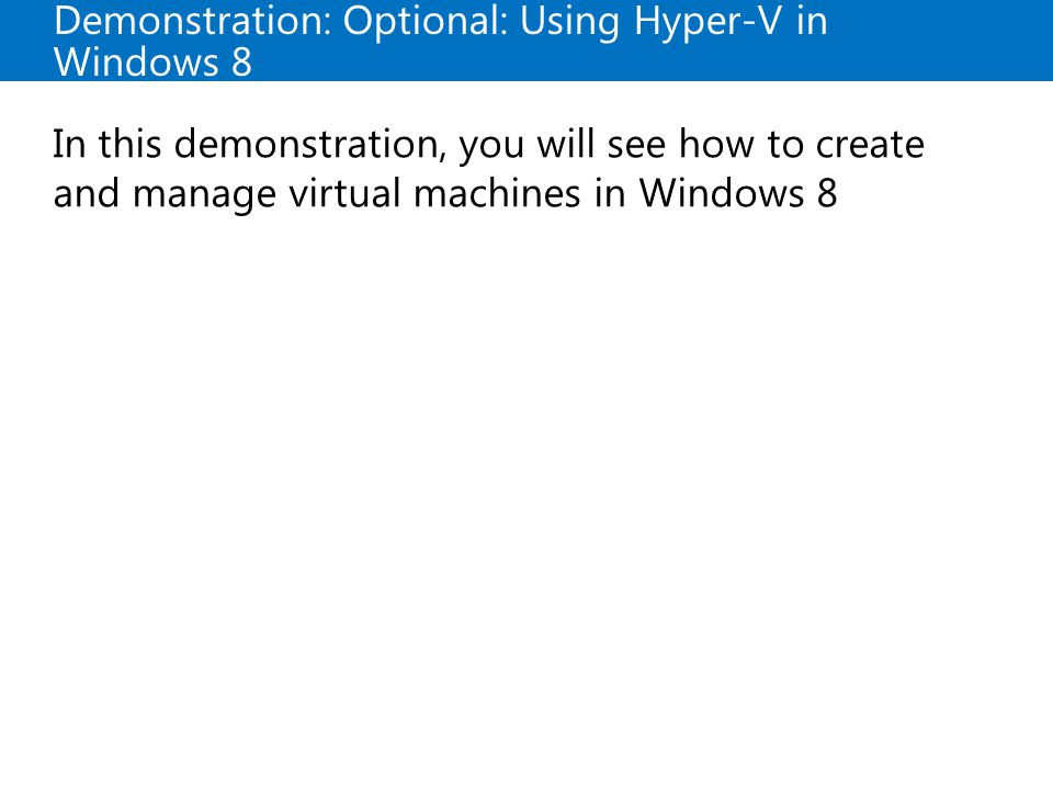 Demonstration: Optional: Using Hyper-V in Windows 8 In this demonstration, you will see how to create and manage virtual machines in Windows 8