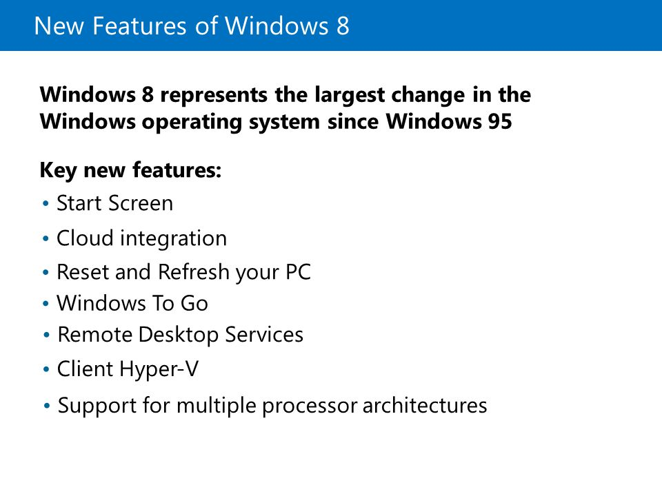 New Features of Windows 8 Windows 8 represents the largest change in the Windows operating system since Windows 95 Key new features: Start Screen Clou