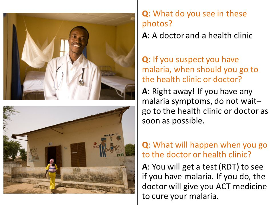 Q: What do you see in these photos? A: A doctor and a health clinic Q: If you suspect you have malaria, when should you go to the health clinic or doc