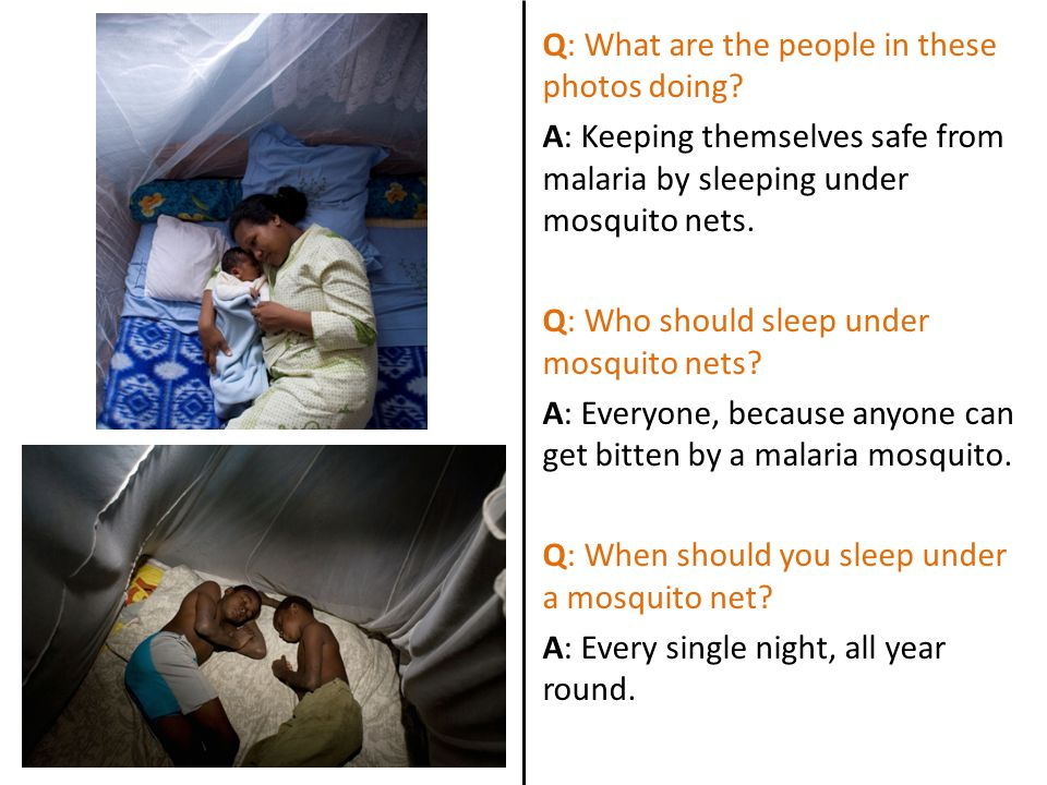 Q: What are the people in these photos doing? A: Keeping themselves safe from malaria by sleeping under mosquito nets. Q: Who should sleep under mosqu
