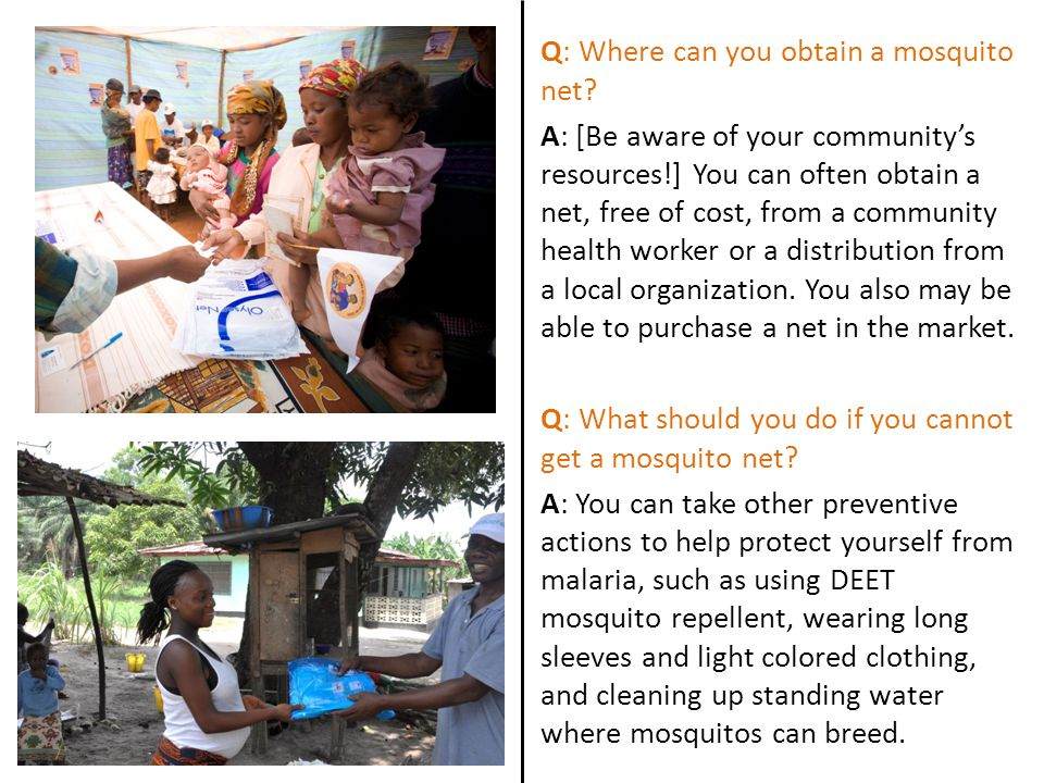 Q: Where can you obtain a mosquito net? A: [Be aware of your communitys resources!] You can often obtain a net, free of cost, from a community health
