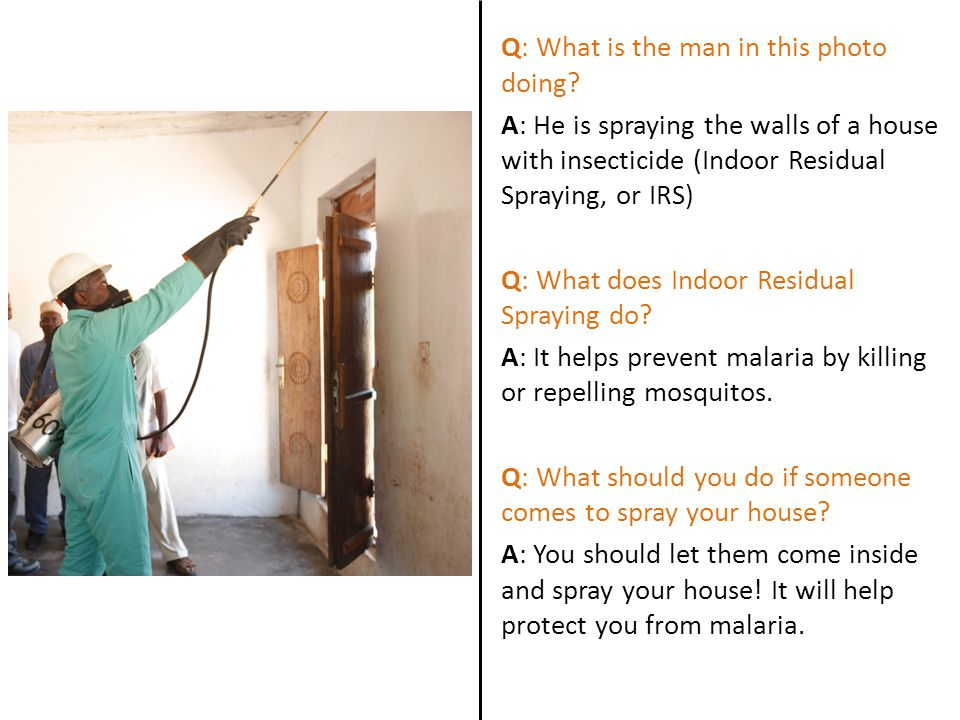 Q: What is the man in this photo doing? A: He is spraying the walls of a house with insecticide (Indoor Residual Spraying, or IRS) Q: What does Indoor