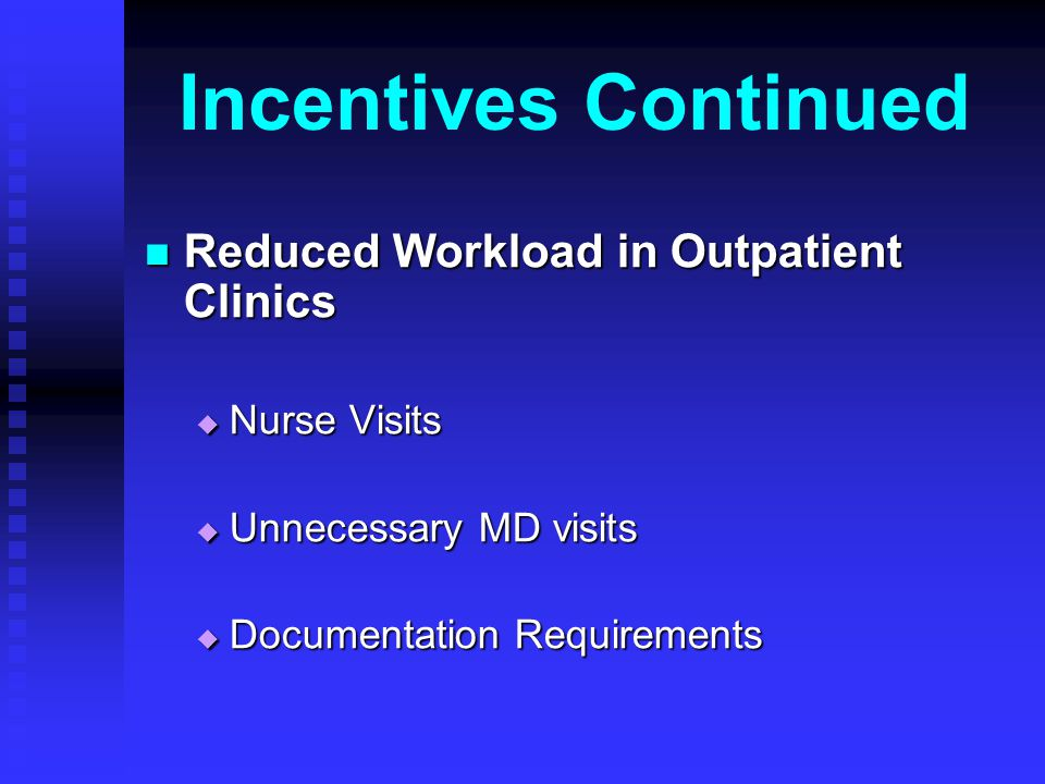 Incentives Continued Reduced Workload in Outpatient Clinics Reduced Workload in Outpatient Clinics Nurse Visits Nurse Visits Unnecessary MD visits Unnecessary MD visits Documentation Requirements Documentation Requirements