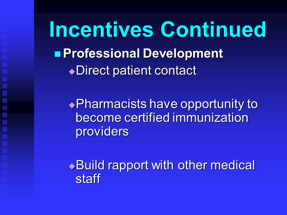 Incentives Continued Professional Development Professional Development Direct patient contact Direct patient contact Pharmacists have opportunity to become certified immunization providers Pharmacists have opportunity to become certified immunization providers Build rapport with other medical staff Build rapport with other medical staff