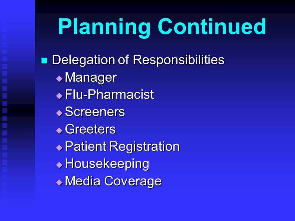 Planning Continued Delegation of Responsibilities Delegation of Responsibilities Manager Manager Flu-Pharmacist Flu-Pharmacist Screeners Screeners Greeters Greeters Patient Registration Patient Registration Housekeeping Housekeeping Media Coverage Media Coverage
