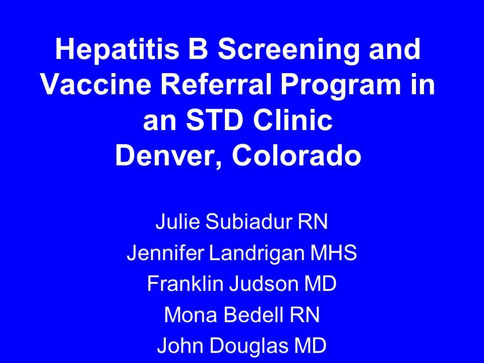 Hepatitis B Screening and Vaccine Referral Program in an STD Clinic Denver, Colorado Julie Subiadur RN Jennifer Landrigan MHS Franklin Judson MD Mona Bedell RN John Douglas MD