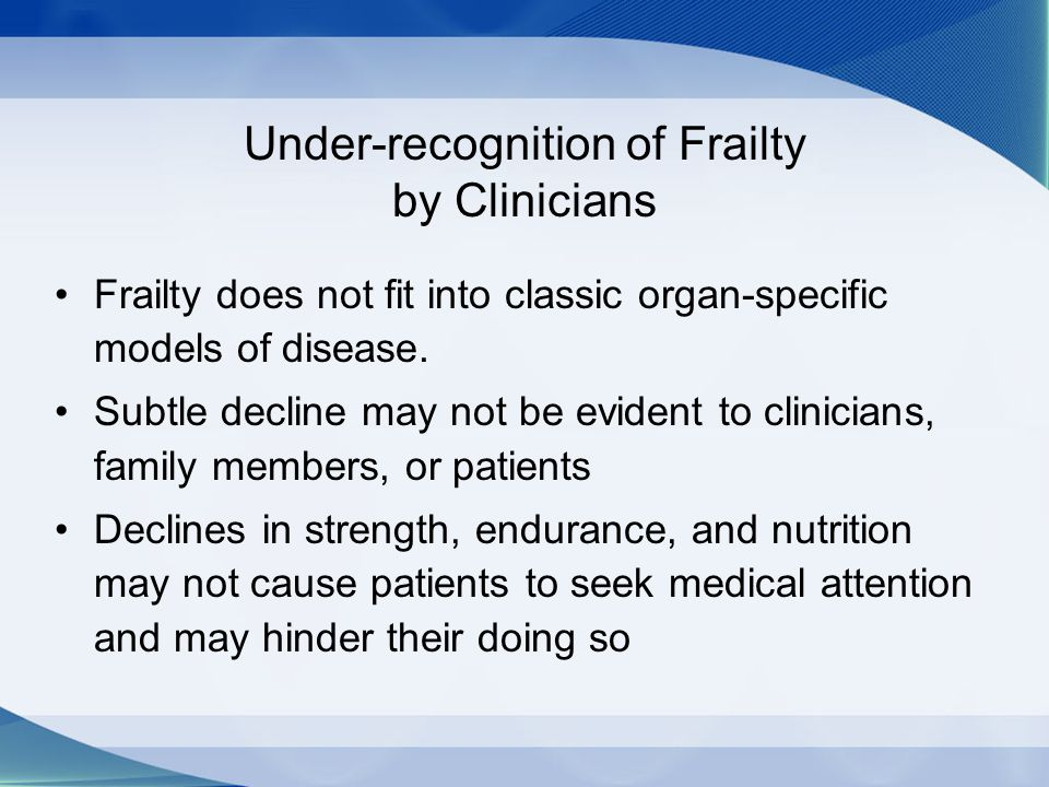 Under-recognition of Frailty by Clinicians Frailty does not fit into classic organ-specific models of disease. Subtle decline may not be evident to cl