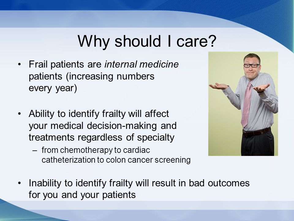 Why should I care? Frail patients are internal medicine patients (increasing numbers every year) Ability to identify frailty will affect your medical