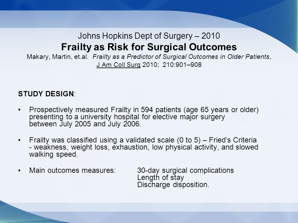 Johns Hopkins Dept of Surgery – 2010 Frailty as Risk for Surgical Outcomes Makary, Martin, et.al. Frailty as a Predictor of Surgical Outcomes in Older
