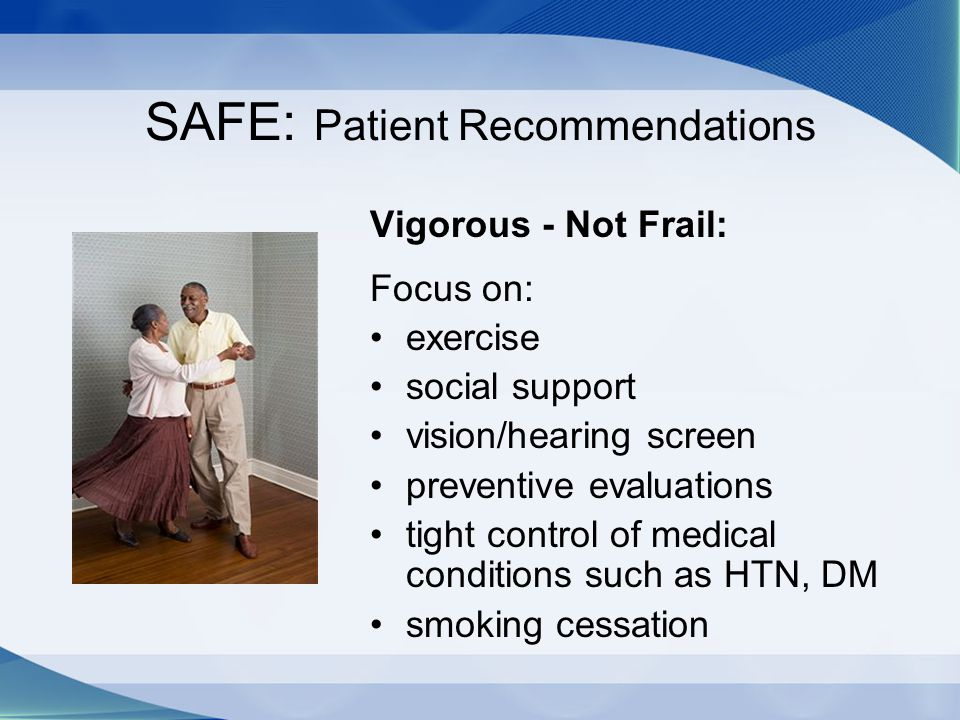 SAFE: Patient Recommendations Vigorous - Not Frail: Focus on: exercise social support vision/hearing screen preventive evaluations tight control of me