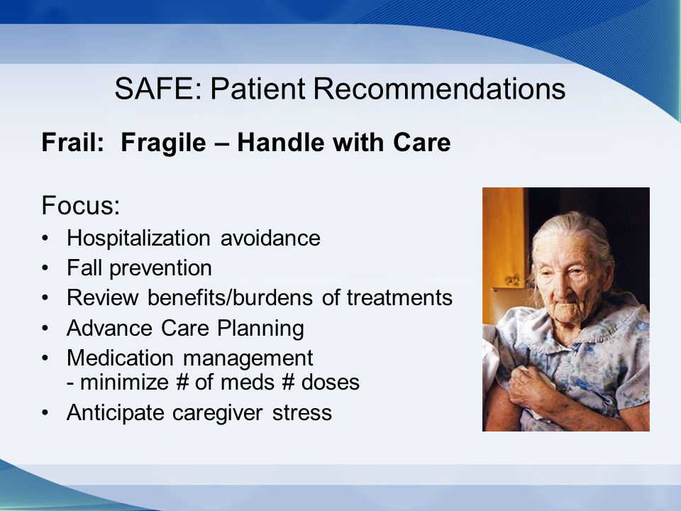 SAFE: Patient Recommendations Frail: Fragile – Handle with Care Focus: Hospitalization avoidance Fall prevention Review benefits/burdens of treatments