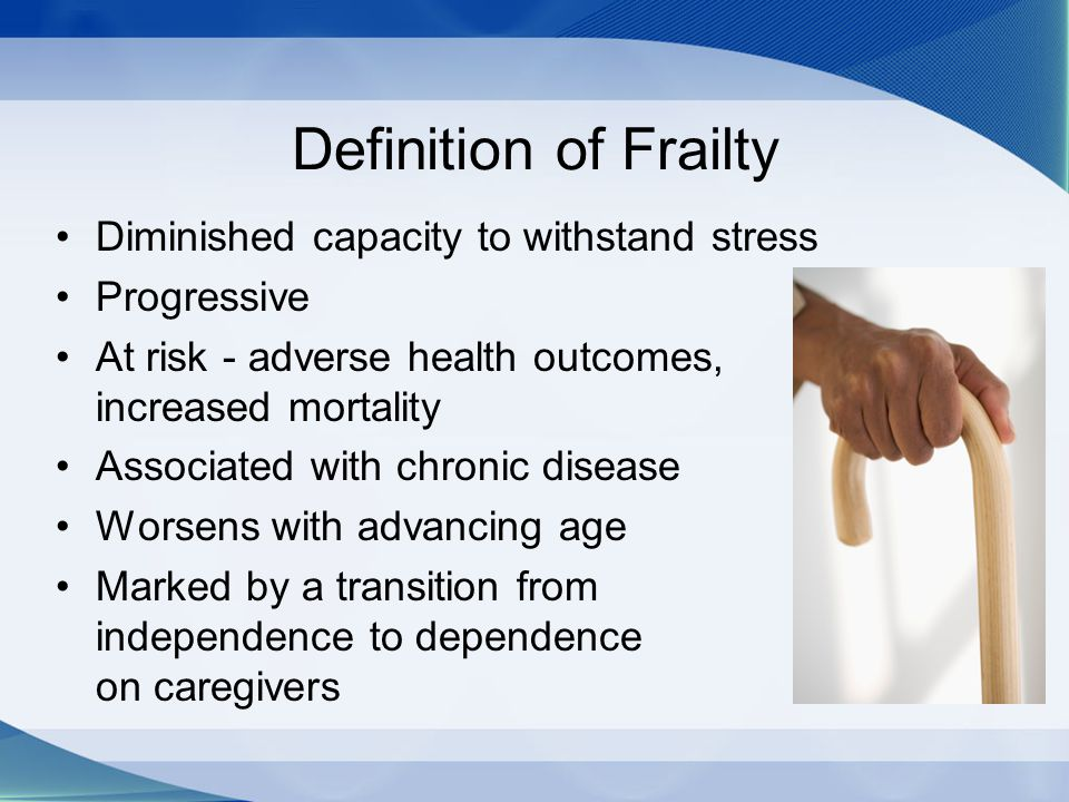 Definition of Frailty Diminished capacity to withstand stress Progressive At risk - adverse health outcomes, increased mortality Associated with chron