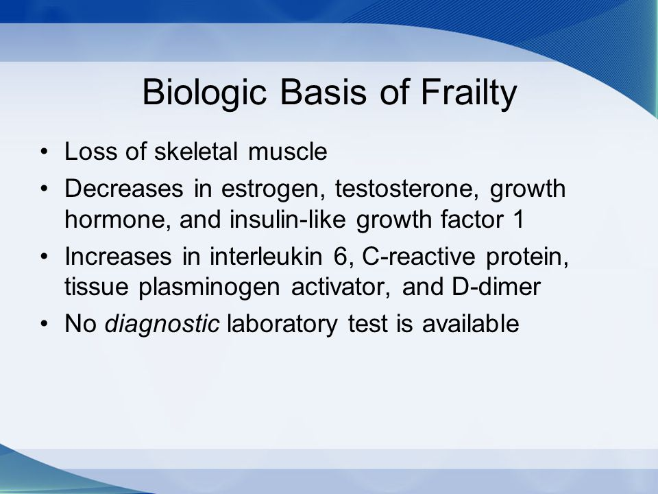 Biologic Basis of Frailty Loss of skeletal muscle Decreases in estrogen, testosterone, growth hormone, and insulin-like growth factor 1 Increases in i