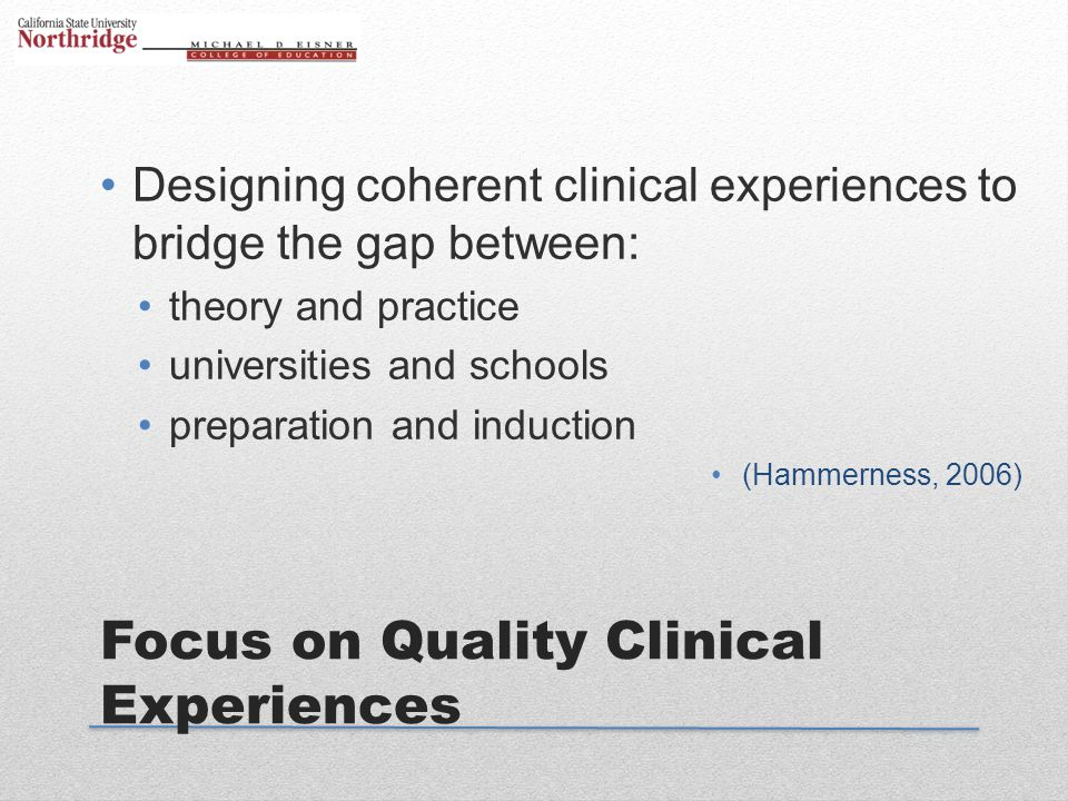 Focus on Quality Clinical Experiences Designing coherent clinical experiences to bridge the gap between: theory and practice universities and schools